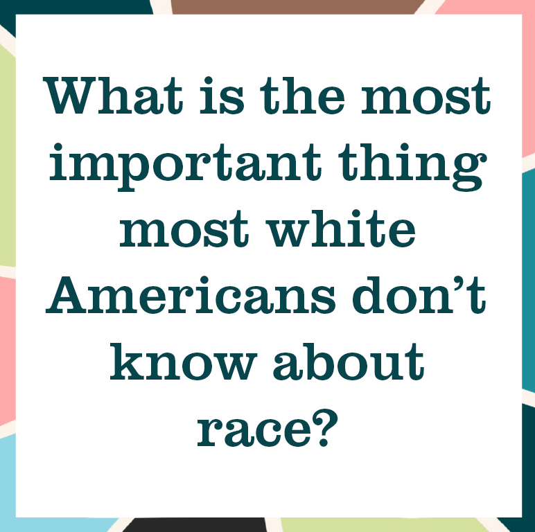 """multicolored square reading """"What is the most important thing most white Americans don't know about race?"""""""