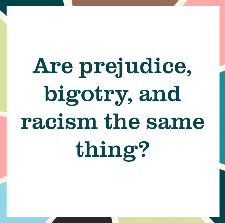 """multicolored square reading """"Are prejudice, bigotry, and racism the same thing?"""""""