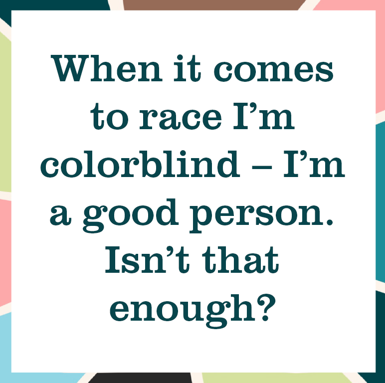 """multicolored square reading """"When it comes to race I'm colorblind - I'm a good person. Isn't that enough?"""""""