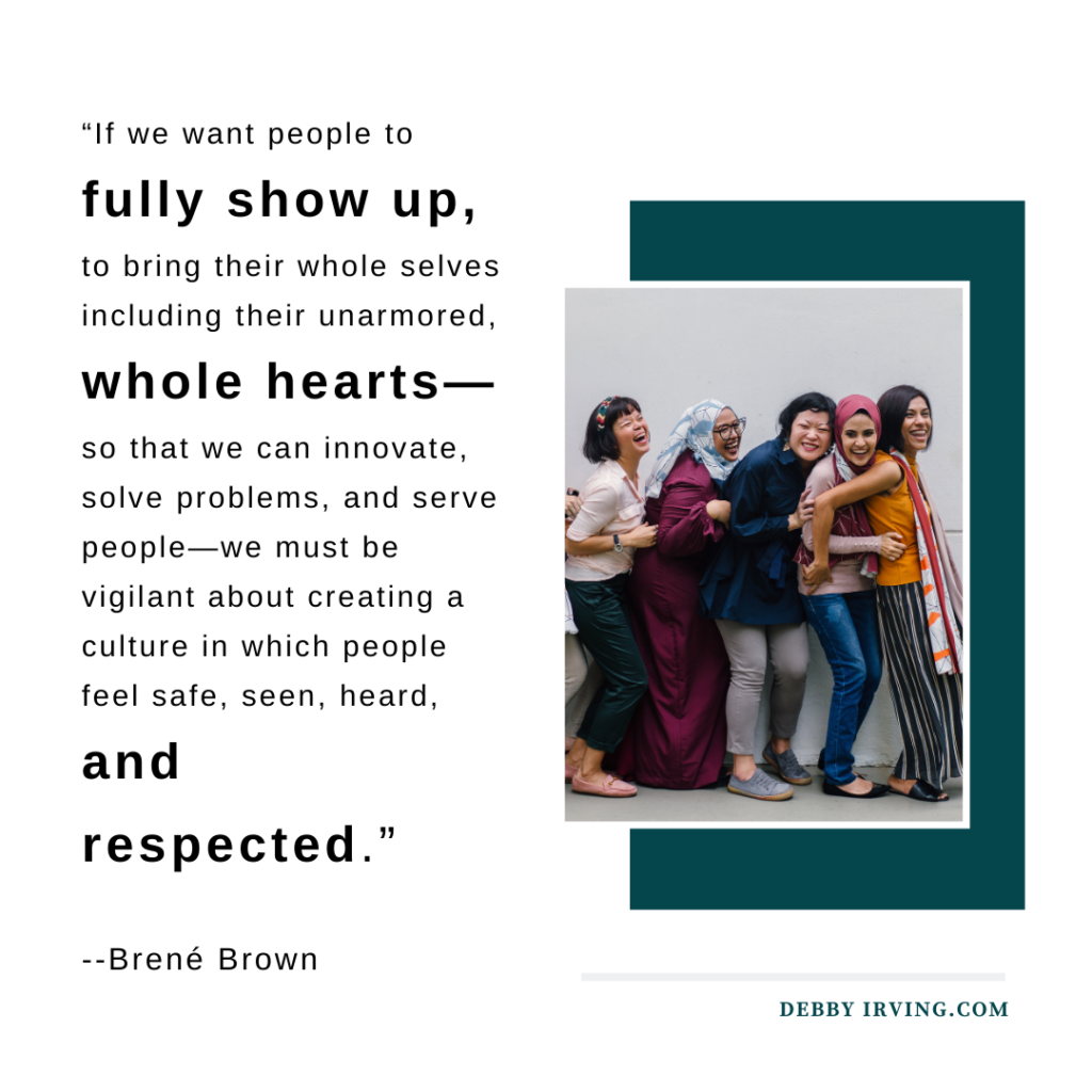 """If we want people to fully show up, to bring their whole selves including their unarmored, whole hearts—so that we can innovate, solve problems, and serve people—we must be vigilant about creating a culture in which people feel safe, seen, heard, and respected."" Brené Brown"