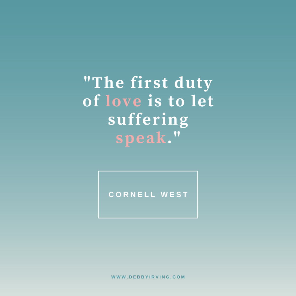 The first duty of love is to let suffering speak. --Cornell West